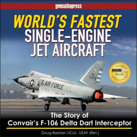 World's Fastest Single-Engine Jet Aircraft: The Story of Convair's F-106 Delta Dart Interceptor-Limited Signed Ed.