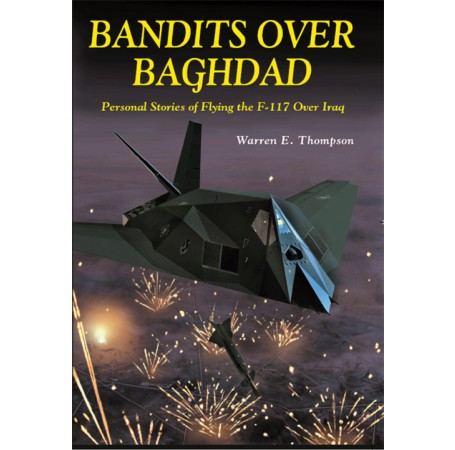 Bandits Over Baghdad: Personal Stories of Flying the F-117 Over Iraq