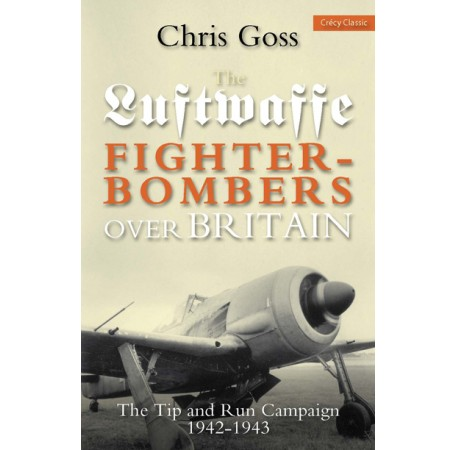 Luftwaffe Fighter-Bombers over Britian: The Tip and Run Campaign, 1942-1943