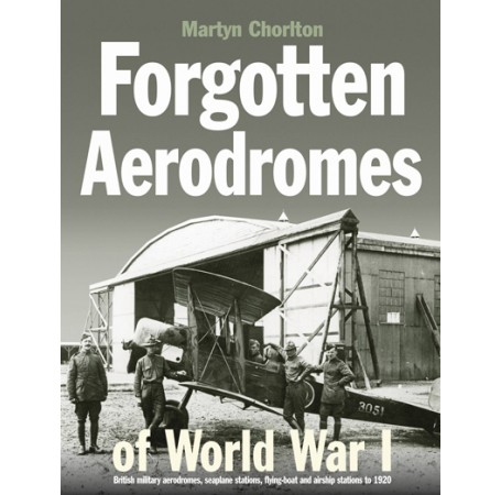 Forgotten Aerodromes of World War I: British military aerodromes, seaplane stations, flying-boat and airship stations to 1920