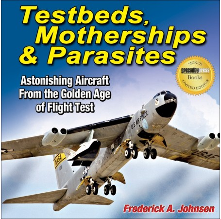 Testbeds, Motherships & Parasites: Astonishing Aircraft From the Golden Age of Flight Test-Limited Signed Edition